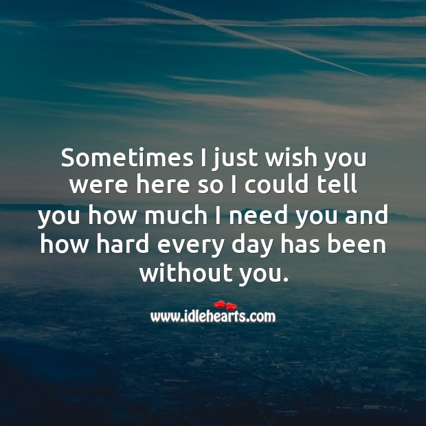 Sometimes I just wish you were here so I could tell you how much I need you. Miss You Quotes Image
