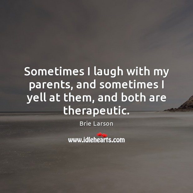 Image, Sometimes I laugh with my parents, and sometimes I yell at them, and both are therapeutic.