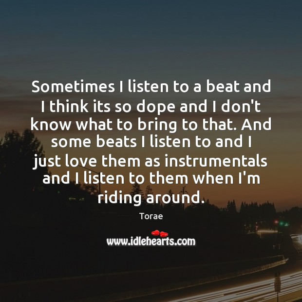 Sometimes I listen to a beat and I think its so dope Torae Picture Quote