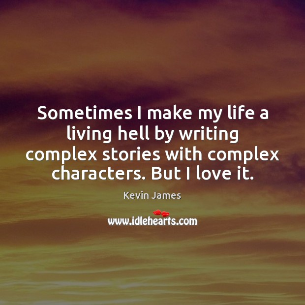 Sometimes I make my life a living hell by writing complex stories Kevin James Picture Quote