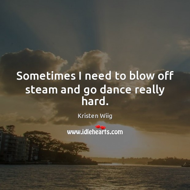 Sometimes I need to blow off steam and go dance really hard. Image