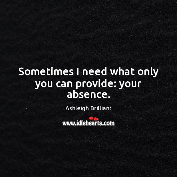 Sometimes I need what only you can provide: your absence. Ashleigh Brilliant Picture Quote