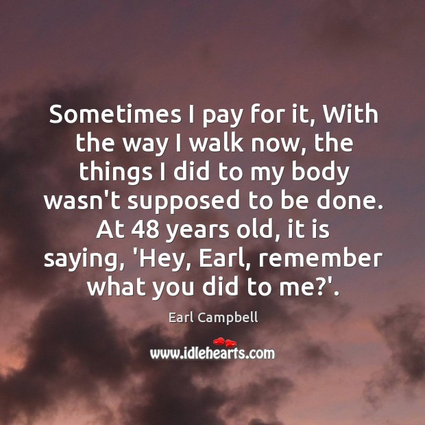 Sometimes I pay for it, With the way I walk now, the Earl Campbell Picture Quote