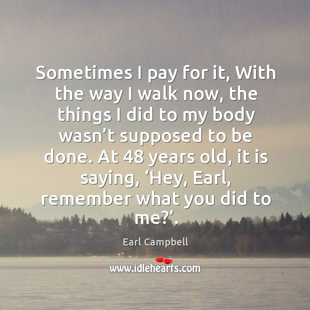 Sometimes I pay for it, with the way I walk now, the things I did to my body wasn't supposed to be done. Earl Campbell Picture Quote