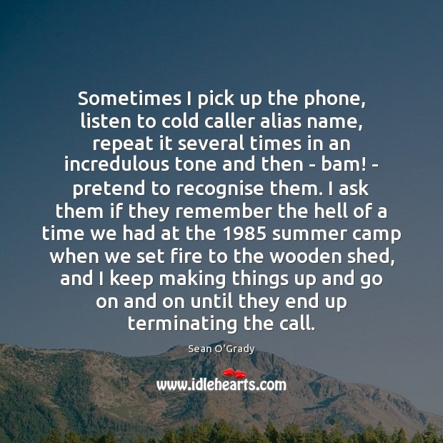 Sometimes I pick up the phone, listen to cold caller alias name, Pretend Quotes Image