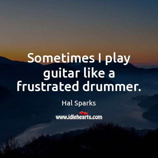 Sometimes I play guitar like a frustrated drummer. Image