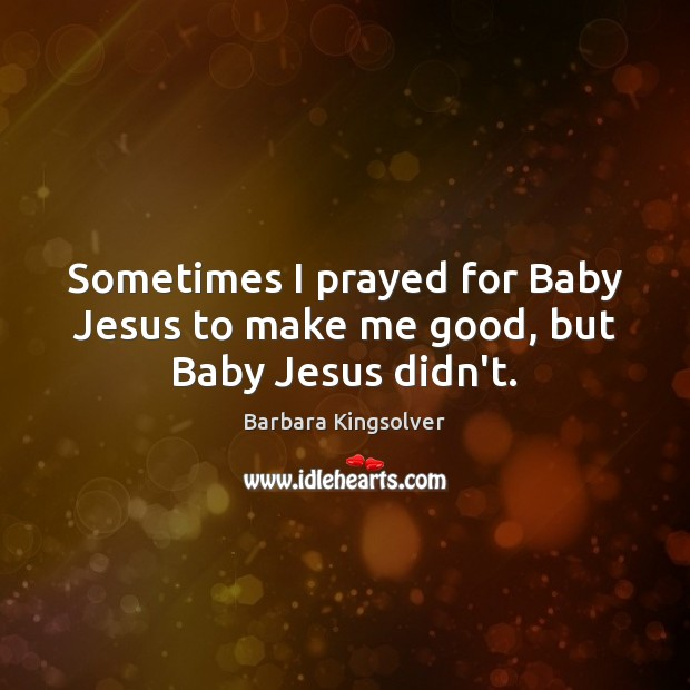 Image, Sometimes I prayed for Baby Jesus to make me good, but Baby Jesus didn't.