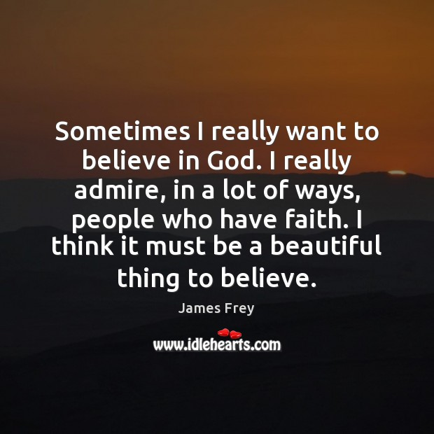 Sometimes I really want to believe in God. I really admire, in James Frey Picture Quote