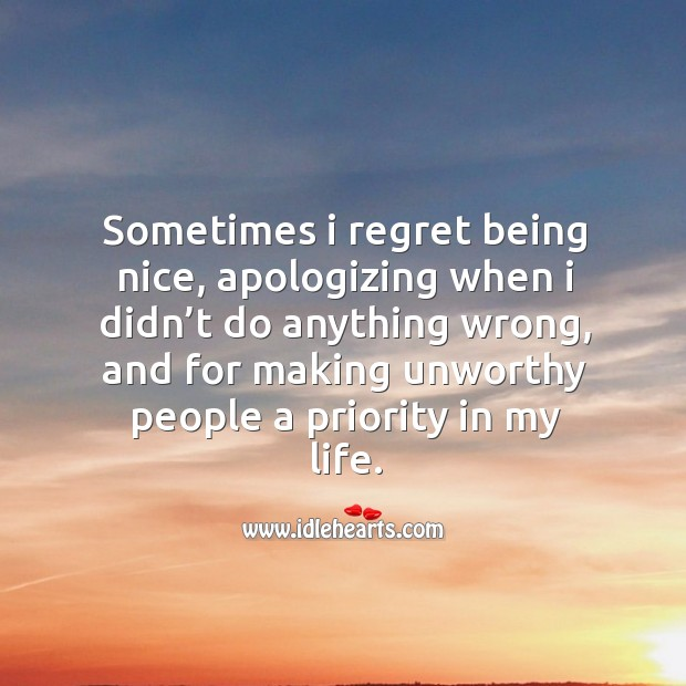 Sometimes I regret being nice, apologizing when I didn't do anything wrong Image