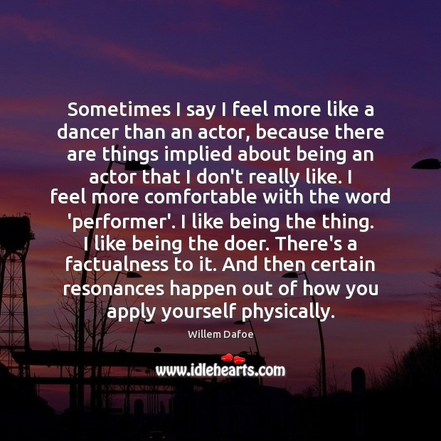Sometimes I say I feel more like a dancer than an actor, Willem Dafoe Picture Quote