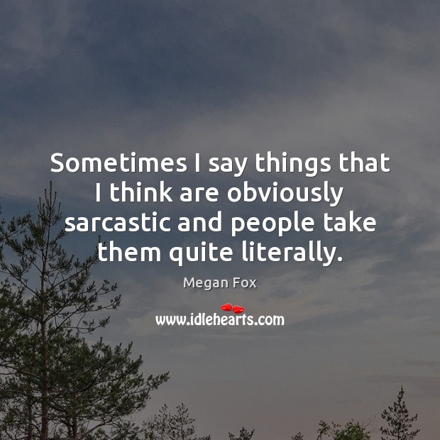 Image, Sometimes I say things that I think are obviously sarcastic and people