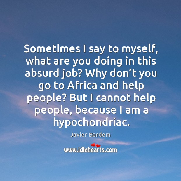 Sometimes I say to myself, what are you doing in this absurd job? why don't you go to africa Javier Bardem Picture Quote