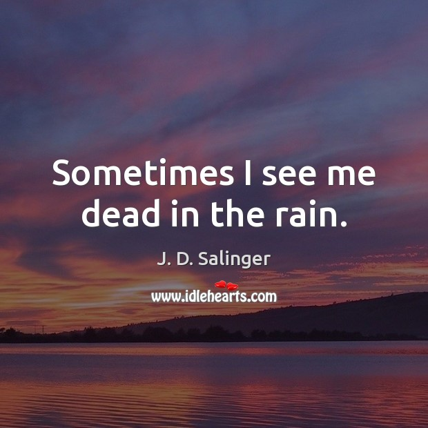 Sometimes I see me dead in the rain. J. D. Salinger Picture Quote