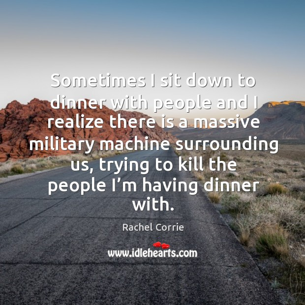 Sometimes I sit down to dinner with people and I realize there is a massive Rachel Corrie Picture Quote