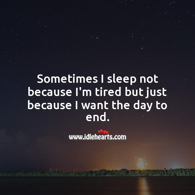 Sometimes I sleep not because I'm tired but just because I want the day to end. Sad Quotes Image