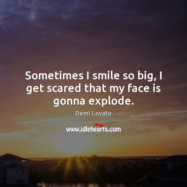 Sometimes I smile so big, I get scared that my face is gonna explode. Demi Lovato Picture Quote