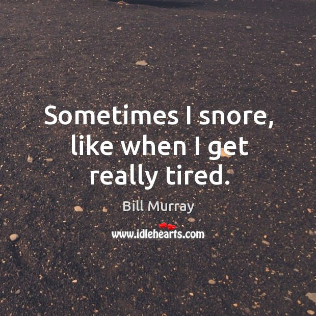 Sometimes I snore, like when I get really tired. Image