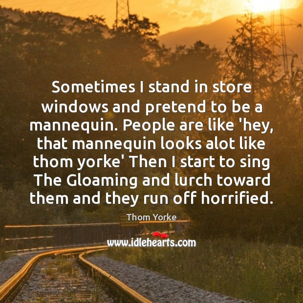 Sometimes I stand in store windows and pretend to be a mannequin. Thom Yorke Picture Quote