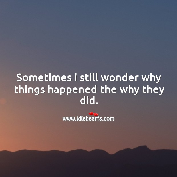 Sometimes I still wonder why things happened the why they did. Image