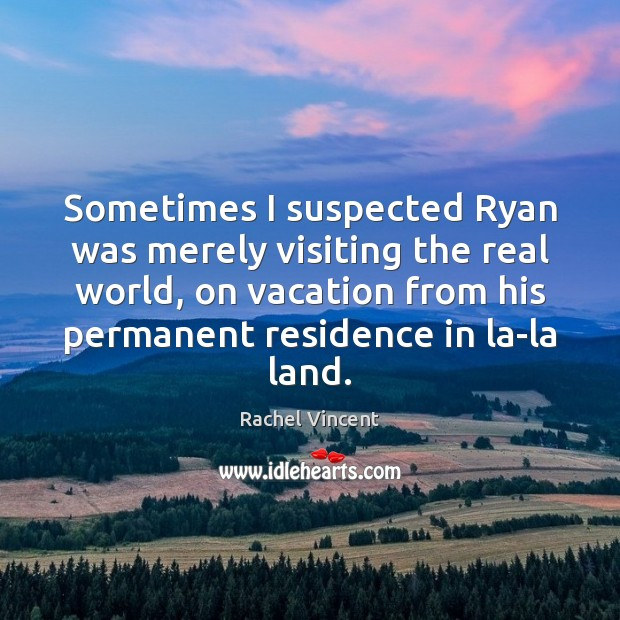 Sometimes I suspected Ryan was merely visiting the real world, on vacation Rachel Vincent Picture Quote