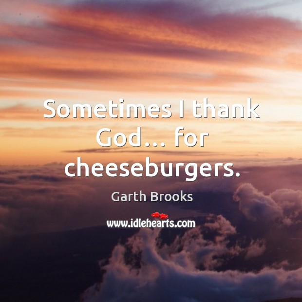 Sometimes I thank God… for cheeseburgers. Image