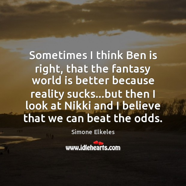Image, Sometimes I think Ben is right, that the fantasy world is better