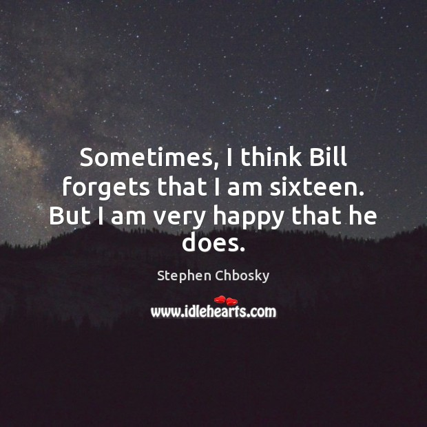 Sometimes, I think Bill forgets that I am sixteen. But I am very happy that he does. Stephen Chbosky Picture Quote