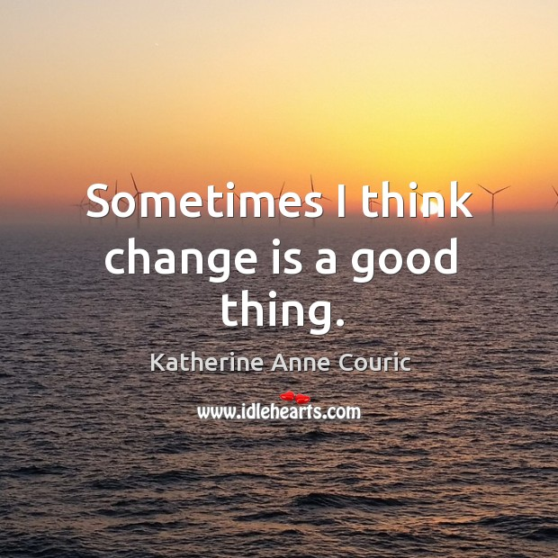 Sometimes I think change is a good thing. Katherine Anne Couric Picture Quote