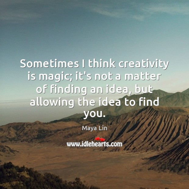 Sometimes I think creativity is magic; it's not a matter of finding Maya Lin Picture Quote