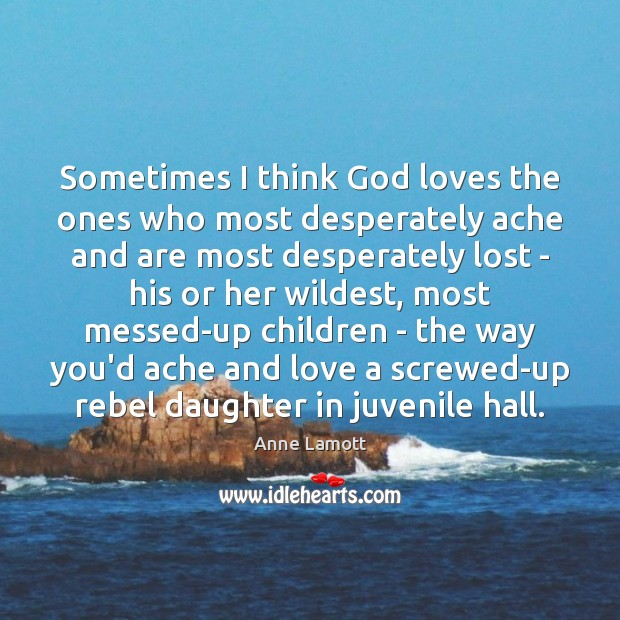 Sometimes I think God loves the ones who most desperately ache and Anne Lamott Picture Quote