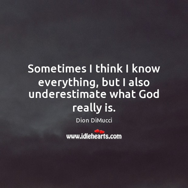 Sometimes I think I know everything, but I also underestimate what God really is. Underestimate Quotes Image