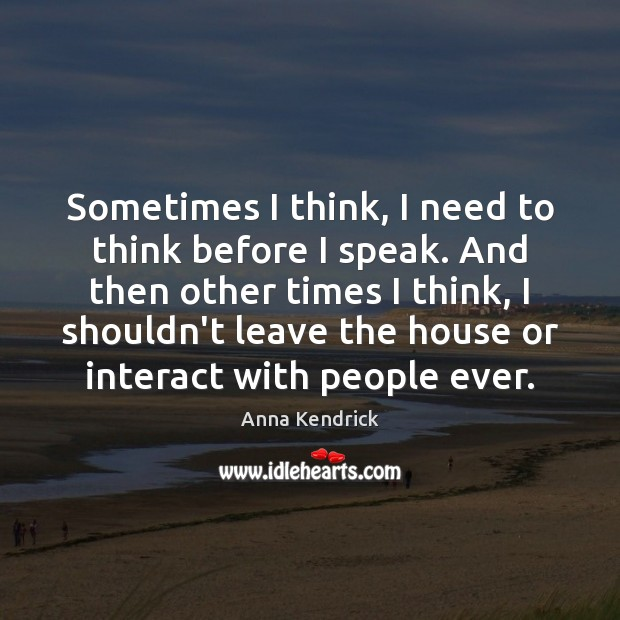 Sometimes I think, I need to think before I speak. And then Anna Kendrick Picture Quote
