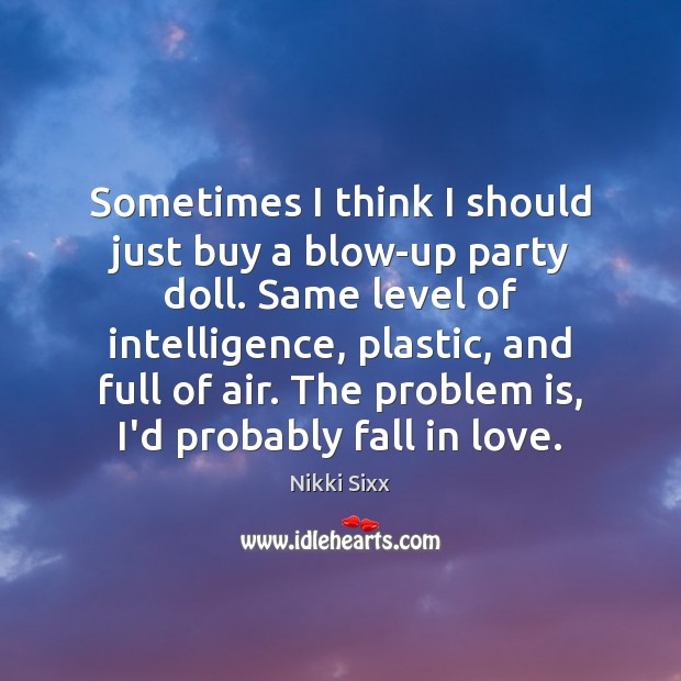 Sometimes I think I should just buy a blow-up party doll. Same Nikki Sixx Picture Quote