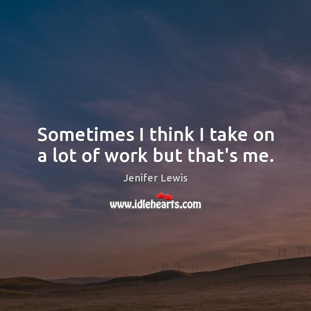 Sometimes I think I take on a lot of work but that's me. Jenifer Lewis Picture Quote