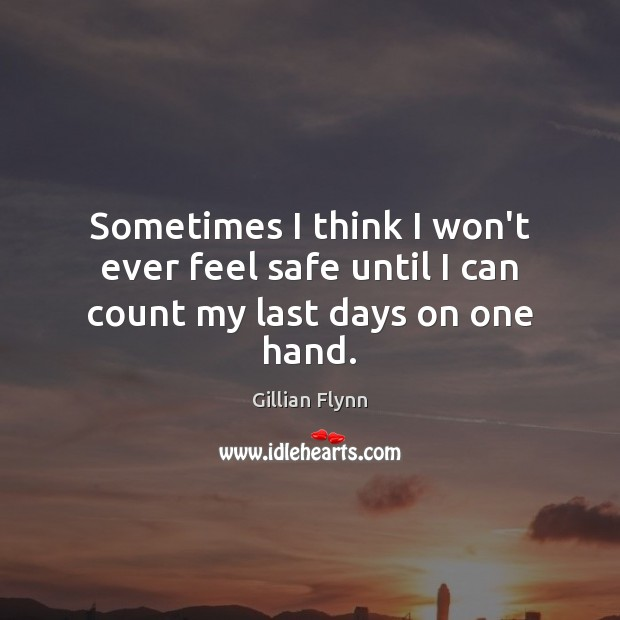 Sometimes I think I won't ever feel safe until I can count my last days on one hand. Gillian Flynn Picture Quote