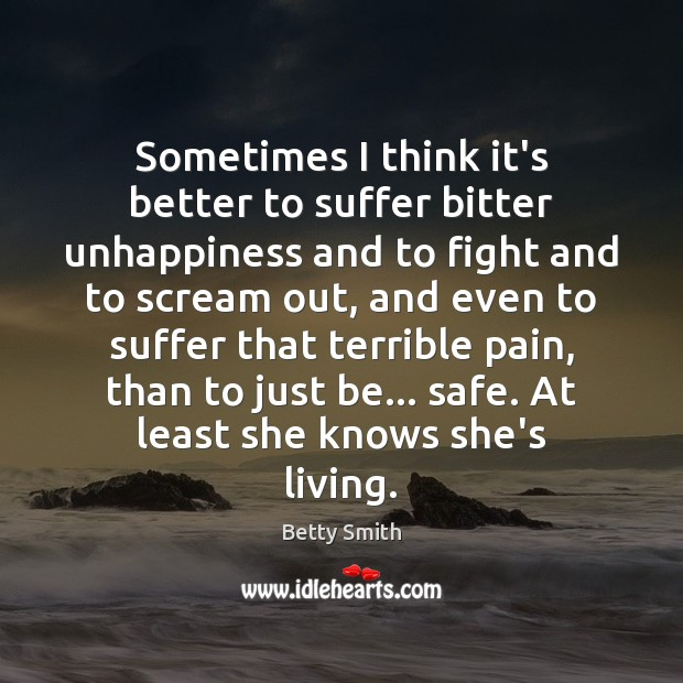 Sometimes I think it's better to suffer bitter unhappiness and to fight Betty Smith Picture Quote