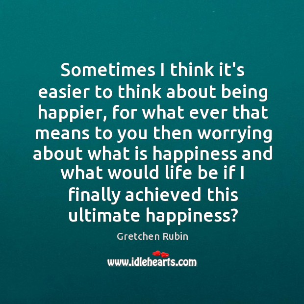 Sometimes I think it's easier to think about being happier, for what Image