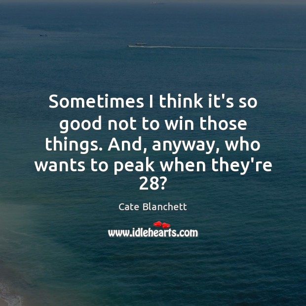 Sometimes I think it's so good not to win those things. And, Cate Blanchett Picture Quote