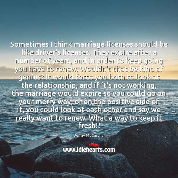 Sometimes I think marriage licenses should be like driver's licenses. They expire Jenny McCarthy Picture Quote