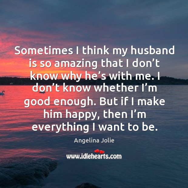 Sometimes I think my husband is so amazing that I don't know why he's with me. Image