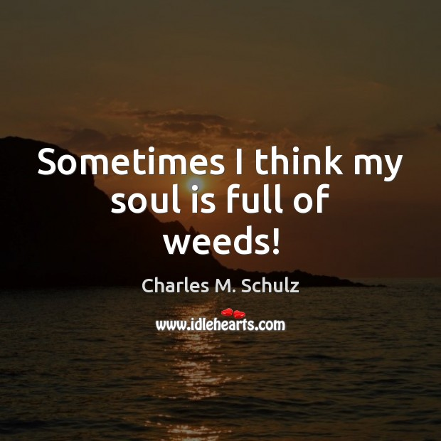 Sometimes I think my soul is full of weeds! Soul Quotes Image