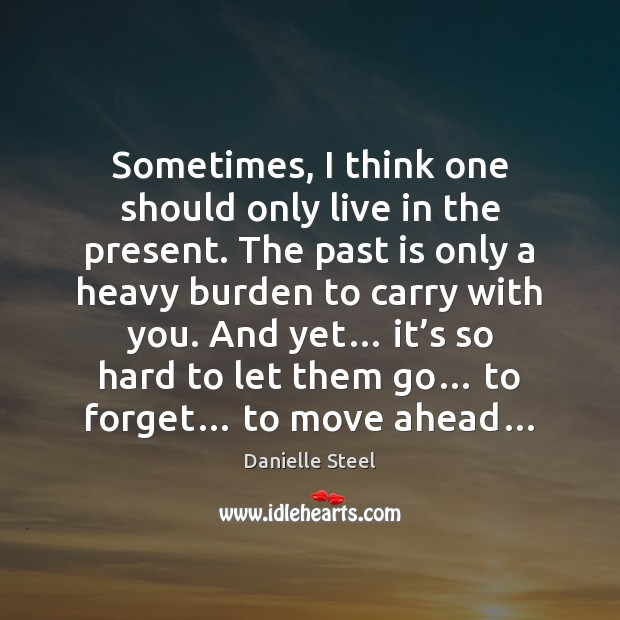 Sometimes, I think one should only live in the present. The past Danielle Steel Picture Quote