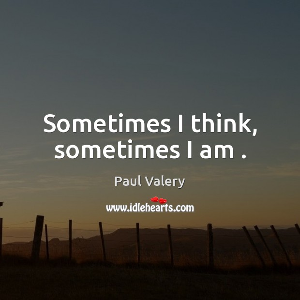 Sometimes I think, sometimes I am . Paul Valery Picture Quote