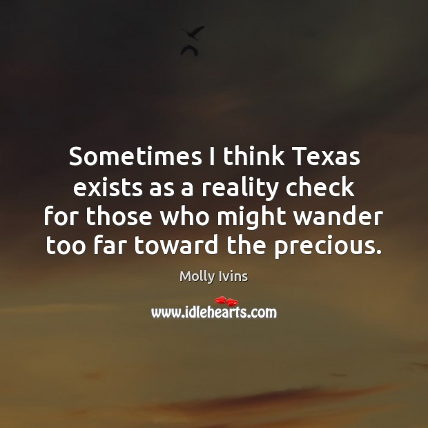 Sometimes I think Texas exists as a reality check for those who Molly Ivins Picture Quote