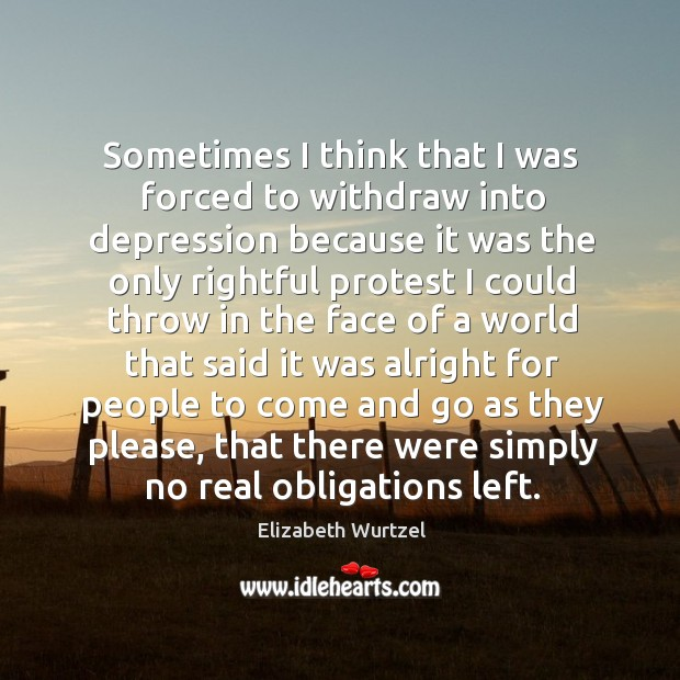 Sometimes I think that I was forced to withdraw into depression Image