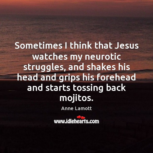 Sometimes I think that Jesus watches my neurotic struggles, and shakes his Image