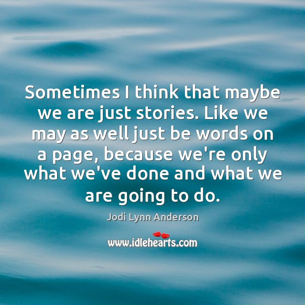 Sometimes I think that maybe we are just stories. Like we may Image