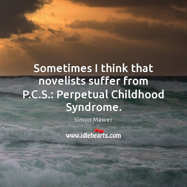 Sometimes I think that novelists suffer from P.C.S.: Perpetual Childhood Syndrome. Simon Mawer Picture Quote