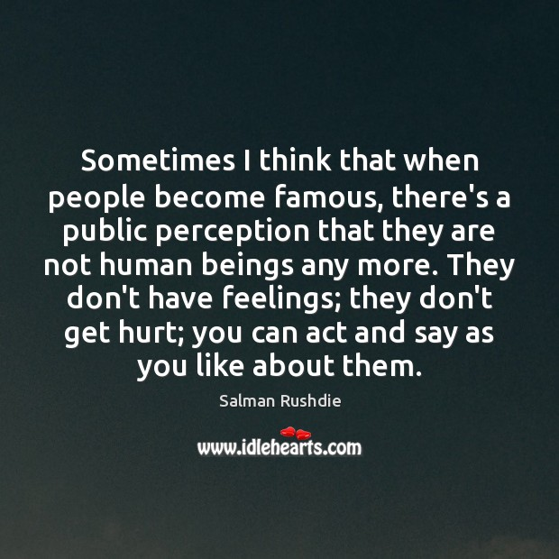 Sometimes I think that when people become famous, there's a public perception Salman Rushdie Picture Quote