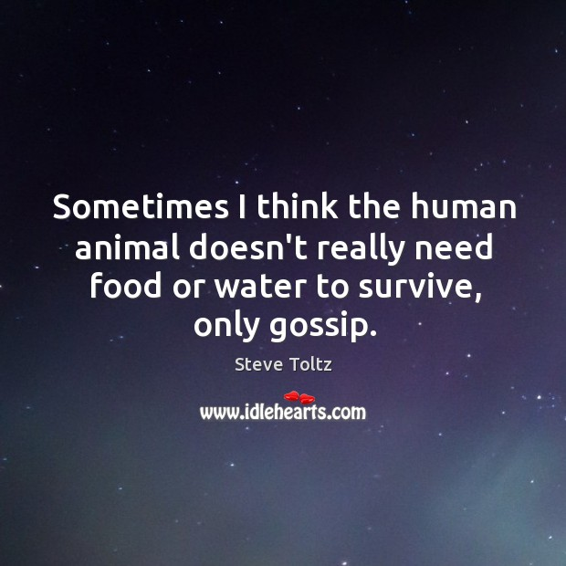 Sometimes I think the human animal doesn't really need food or water Image
